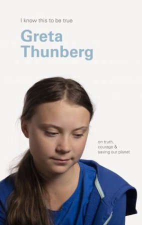 I Know This To Be True: Greta Thunberg by Geoff Blackwell & Greta Thunberg