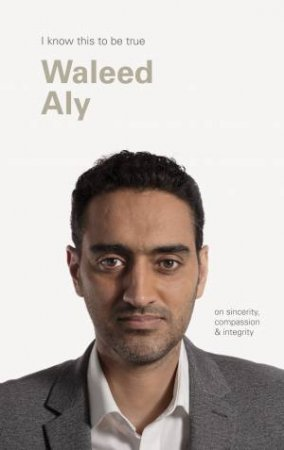 I Know This To Be True: On Sincerity, Compassion & Integrity Waleed Aly