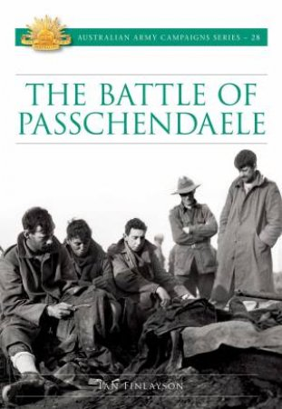 Battle For Passchendaele: Australian Army Campaigns Series 28 by Ian Finlayson