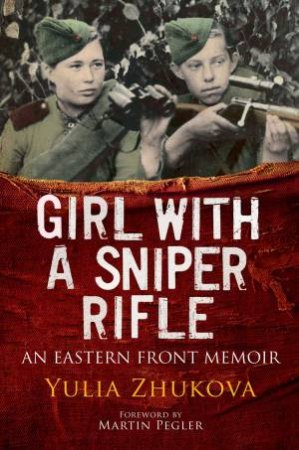 Girl With A Sniper Rifle: An Eastern Front Memoir by Yulia Zhukova