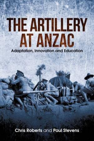 The Artillery At Anzac by Chris Roberts & Paul Stevens