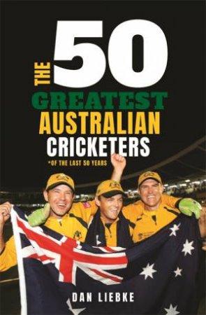 The 50 Greatest Australian Cricketers by Dan Liebke
