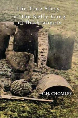 The True Story Of The Kelly Gang Of Bushrangers by C.H. Chomley