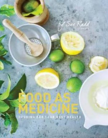 Food As Medicine: Cooking For Your Best Health by Sue Radd