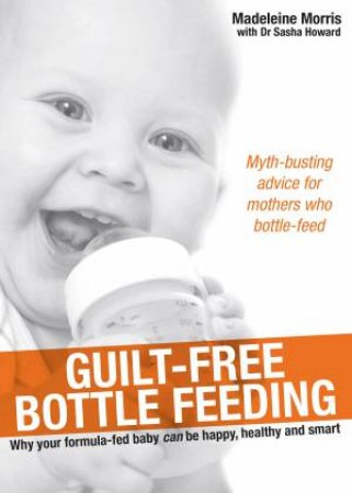 Guilt-free Bottle Feeding by Madeleine Morris & Dr Sasha Howard