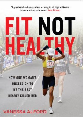 Fit Not Healthy: How One Woman's Obsession To Be The Best Nearly Killed Her by Vanessa Alford