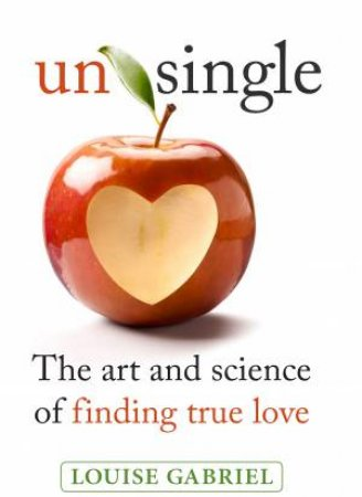 Unsingle: The Art And Science Of Finding True Love by Louise Gabriel