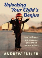 Unlocking Your Child's Genius: How to Discover and Encourage Your Child's Natural Talents by Andrew Fuller