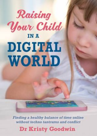 Raising Your Child In A Digital World: What You Really Need To Know! by Dr Kristy Goodwin