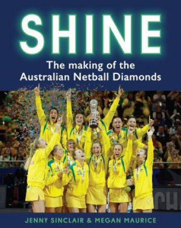 Shine: The Making Of The Australian Netball Diamonds by Jenny Sinclair & Megan Maurice