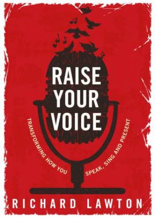 Raise Your Voice: Transforming How You Speak, Sing And Present by Richard Lawton