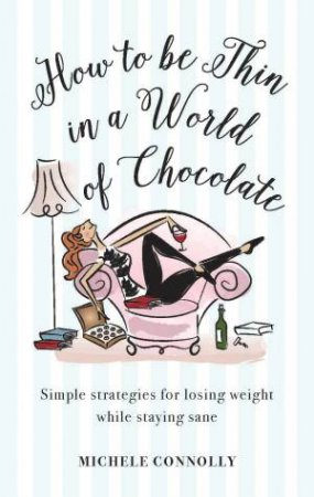 How To Be Thin In A World Of Chocolate: Simple Strategies For Losing Weight And Staying Sane by Michele Connolly