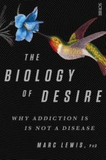 The Biology Of Desire: Why Addiction Is Not A Disease by Marc Lewis