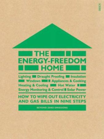 The Energy- Freedom Home: how to wipe out electricity and gas bills in nine steps by Various