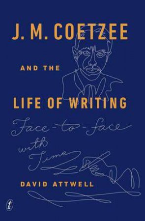 J. M. Coetzee and the Life of Writing: Face to Face with Time by David Attwell