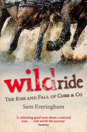 Wild Ride: The Rise And Fall Of Cobb And Co by Sam Everingham