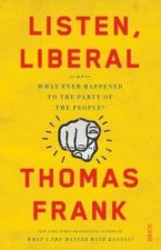 Listen, Liberal: Or, What Ever Happened To The Party Of The People? by Thomas Frank