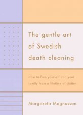 The Gentle Art Of Swedish Death Cleaning How To Free Yourself And Your Family From A Lifetime Of Clutter