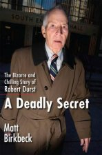 A Deadly Secret The Bizarre and Chilling Story of Robert Durst