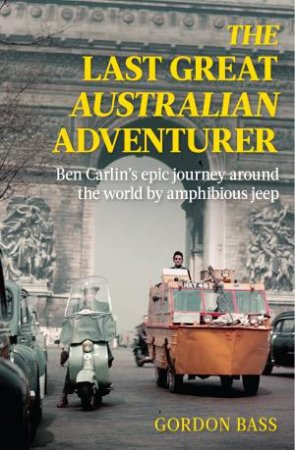 The Last Great Australian Adventurer: Ben Carlin's Epic Journey Around The World By Amphibious Jeep. by Gordon Bass