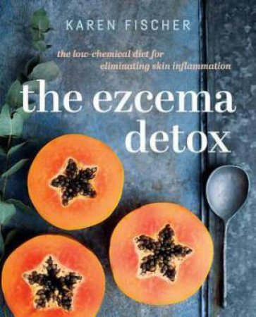 The Eczema Detox: The Low-Chemical Diet For Eliminating Skin Inflammation by Karen Fischer