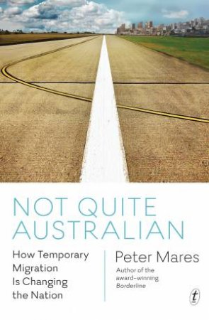 Not Quite Australian: How Temporary Migration Is Unsettling The Settler Society by Peter Mares