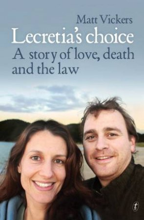 Lecretia's Choice: A Story Of Love, Death And The Law by Matt Vickers