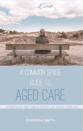 A Common Sense Guide To Aged Care by Deborah Smith