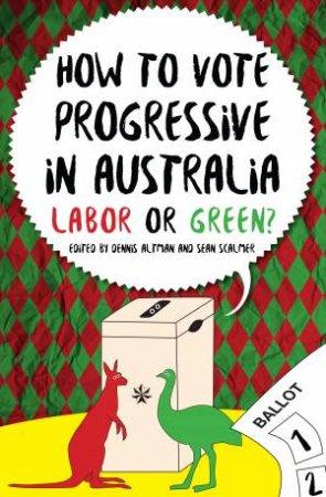 How To Vote Progressive In Australia: Labor Or Green by Dennis Altman & Sean Scalmer
