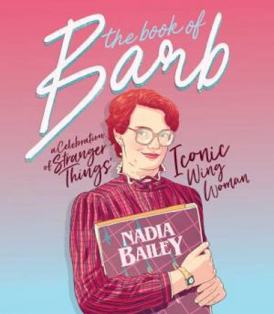 The Book Of Barb: A Celebration Of Stranger Things' Iconic Wing Woman by Tonka Briscoe