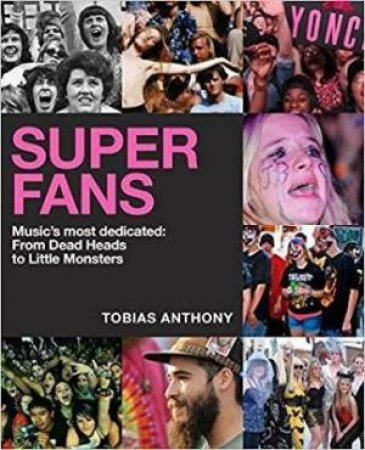 Super Fans: Music's Most Dedicated - From Beatlemania To The Beyhive by Tobias Anthony