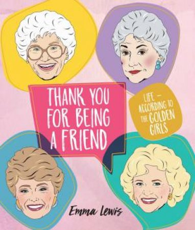 Thank You For Being A Friend: Life - According To The Golden Girls by Emma Lewis