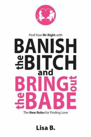 Banish The Bitch And Bring Out The Babe: The New Rules For Finding Love by Lisa B