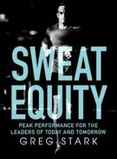 Sweat Equity: Peak Performance For The Leaders Of Today And Tomorrow by Greg Stark