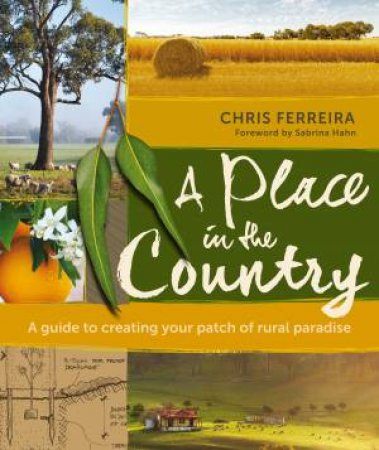 A Place In The Country: A Guide To Creating Your Patch Of Rural Paradise