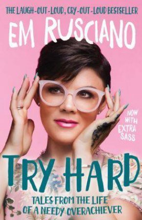 Try Hard: Tales From The Life Of A Needy Overachiever by Em Rusciano