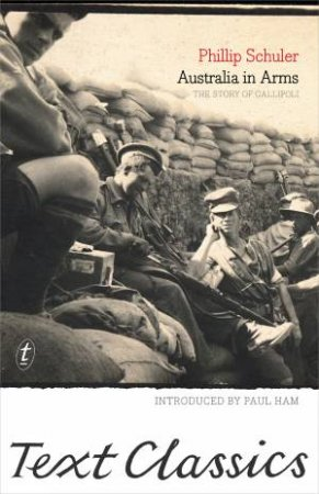 Text Classics: Australia In Arms: The Eyewitness Story Of Gallipoli by Phillip Schuler