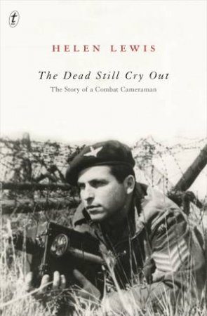 The Dead Still Cry Out: The Story Of A Combat Cameraman by Helen Lewis