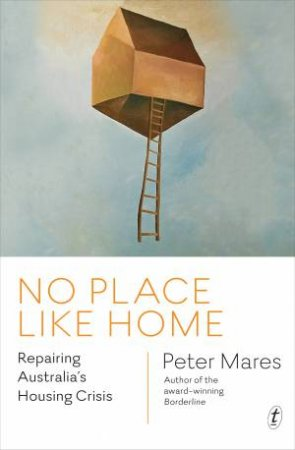 No Place Like Home: Repairing Australia's Housing Crisis by Peter Mares