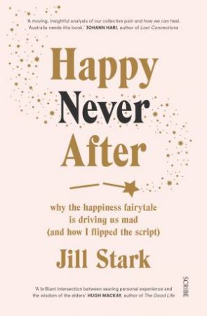 Happy Never After: Why The Happiness Fairytale Is Driving Us Mad (And How I Learned To Flip The Script)