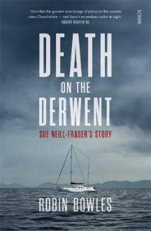 Death On The Derwent: Sue Neill-Fraser's Story by Robin Bowles