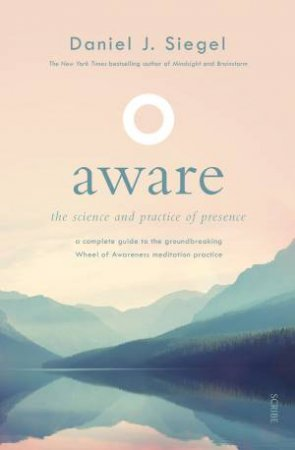 Aware: The Science And Practice Of Presence: A Complete Guide To The Groundbreaking Wheel Of Awareness Meditation Practice by Daniel Siegel