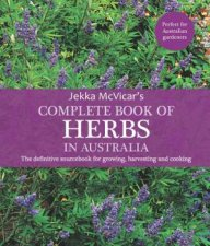 The Complete Book Of Herbs In Australia The Definitive Sourcebook For Growing Harvesting And Cooking