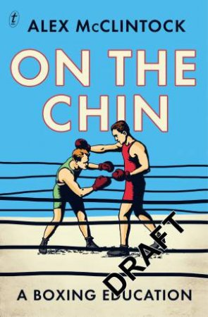 On The Chin: A Boxing Education by Alex McClintock