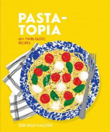 Pasta-Topia: 60+ Slurp-Tastic recipes by Deborah Kaloper