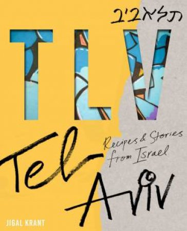 TLV: Recipes And Stories From Tel Aviv by Jigal Krant