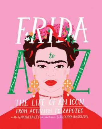 Frida A To Z: The Life Of An Icon From Activism To Zapotec by Nadia Bailey