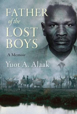 Father Of The Lost Boys by Yuot A Alaak