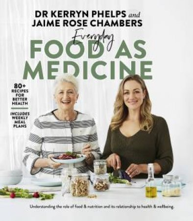 Everyday Food As Medicine by Dr Kerryn Phelps & Jaime Rose Chambers