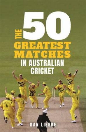 The 50 Greatest Matches In Australian Cricket by Dan Liebke